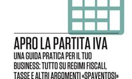 Apro la partita Iva: Una guida pratica per il tuo business: tutto su regimi fiscali, tasse e altri argomenti «spaventosi»